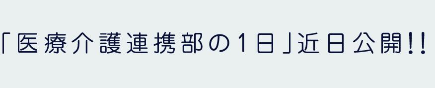 医療連携部の1日 近日公開!
