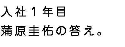 入社1年目蒲原圭佑の答え